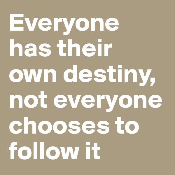 Everyone has their own destiny, not everyone chooses to follow it