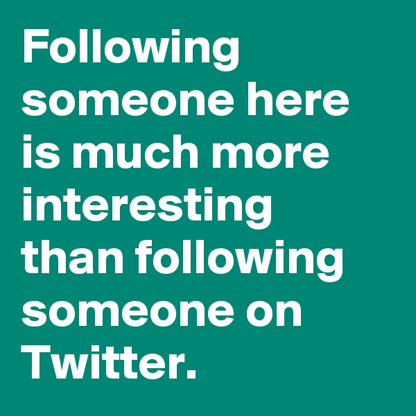 Following someone here is much more interesting than following someone on Twitter.