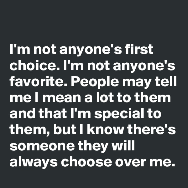 I'm not anyone's first choice. I'm not anyone's favorite. People may tell me I mean a lot to them and that I'm special to them, but I know there's someone they will always choose over me.