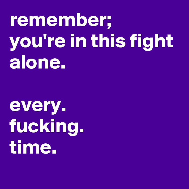 remember;  you're in this fight alone.  every.  fucking. time.