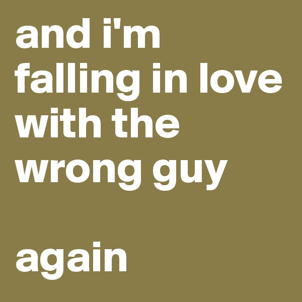 and i'm falling in love with the wrong guy  again