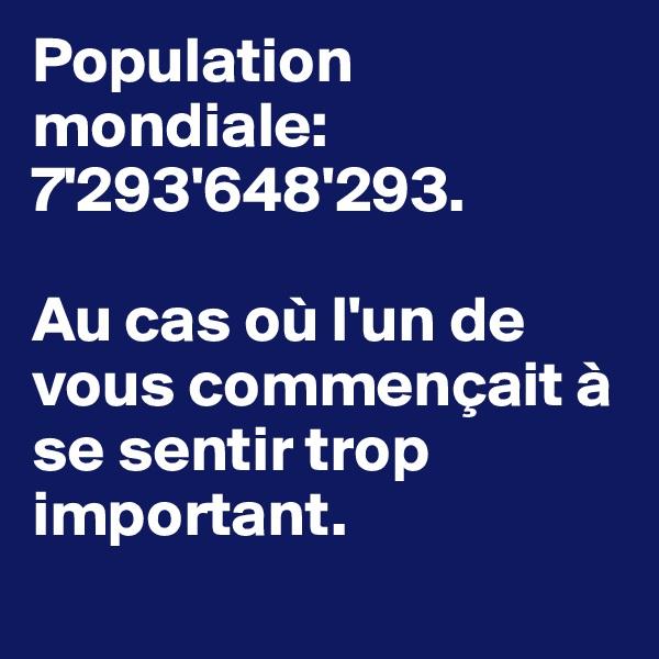 Population mondiale: 7'293'648'293.  Au cas où l'un de vous commençait à se sentir trop important.