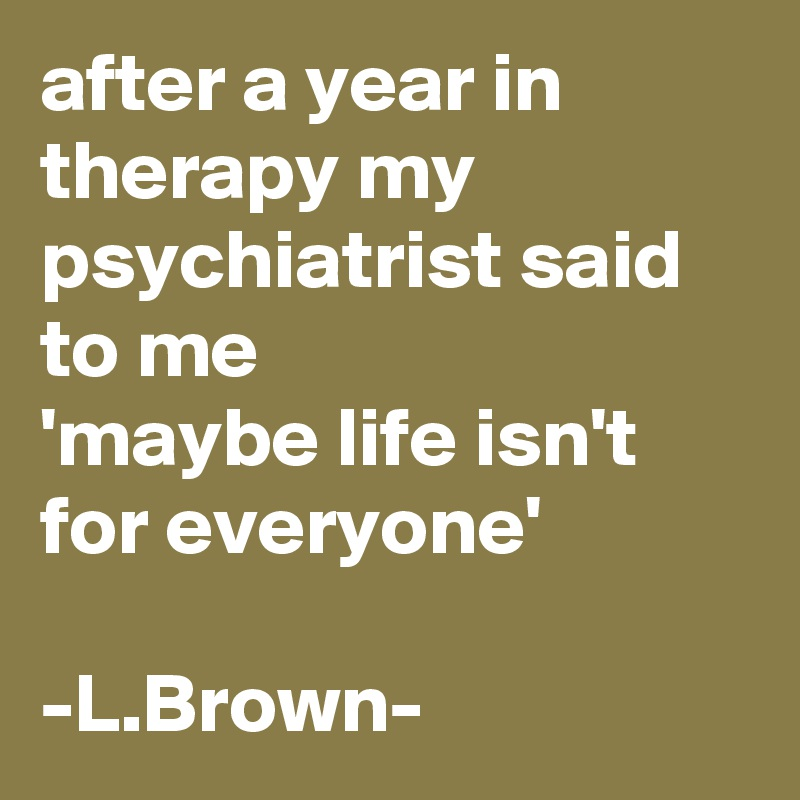 after a year in therapy my psychiatrist said to me  'maybe life isn't for everyone'  -L.Brown-