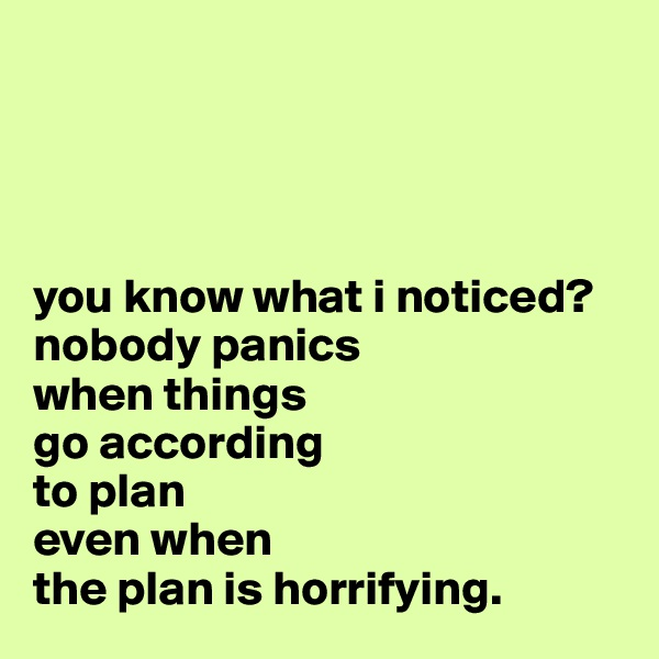you know what i noticed? nobody panics  when things  go according  to plan  even when  the plan is horrifying.