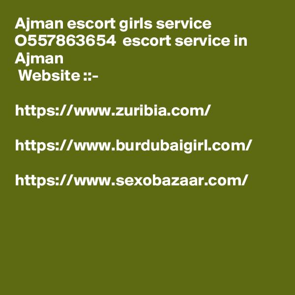 Ajman escort girls service  O557863654  escort service in Ajman  Website ::-    https://www.zuribia.com/  https://www.burdubaigirl.com/  https://www.sexobazaar.com/