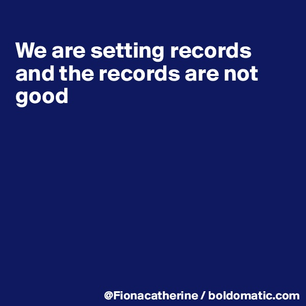 We are setting records and the records are not good
