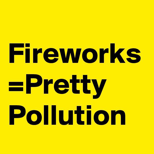 Fireworks =Pretty Pollution