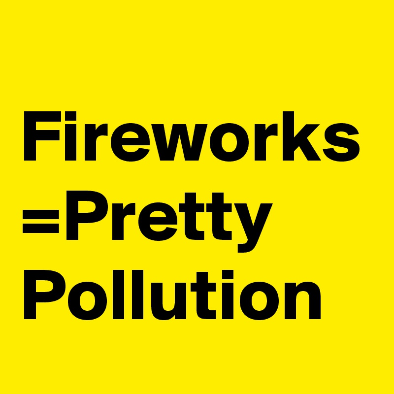 Fireworks =Pretty Pollution