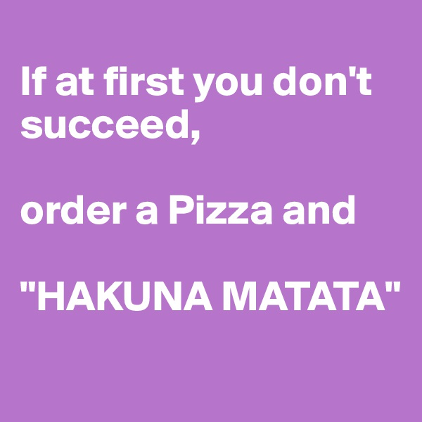 "If at first you don't succeed,  order a Pizza and  ""HAKUNA MATATA"""