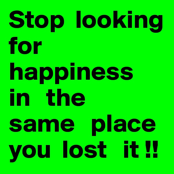 Stop  looking   for  happiness  in   the   same   place  you  lost   it !!