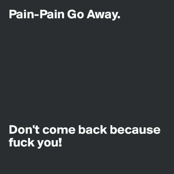Pain-Pain Go Away.         Don't come back because fuck you!