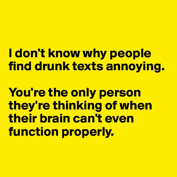 I don't know why people find drunk texts annoying.  You're the only person they're thinking of when their brain can't even function properly.