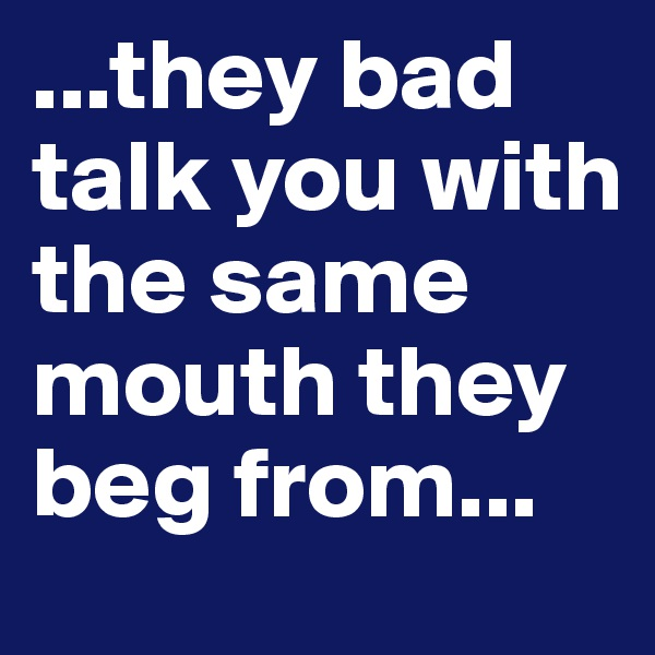 ...they bad talk you with the same mouth they beg from...