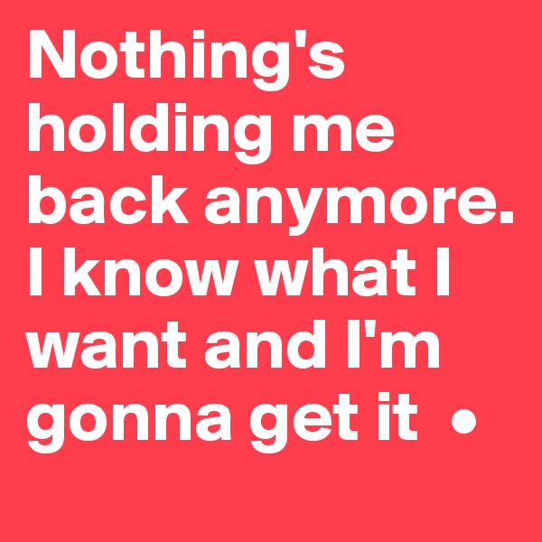 Nothing's holding me back anymore. I know what I want and I'm gonna get it  •