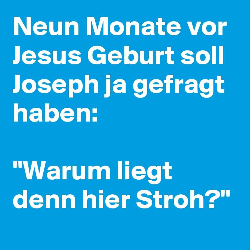 """Neun Monate vor Jesus Geburt soll Joseph ja gefragt haben:  """"Warum liegt denn hier Stroh?"""""""