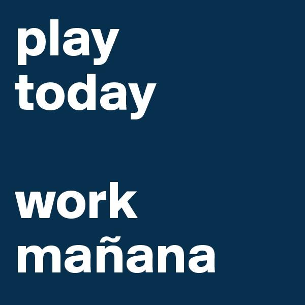 play today  work mañana