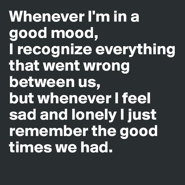 Whenever I'm in a good mood,  I recognize everything that went wrong between us,  but whenever I feel sad and lonely I just remember the good times we had.