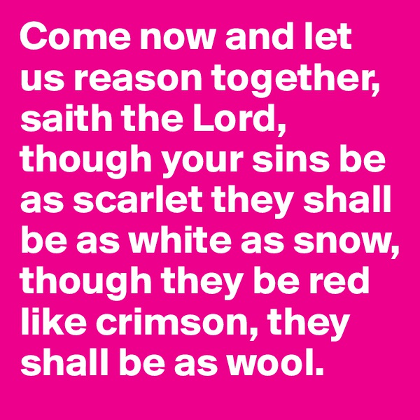Come now and let us reason together, saith the Lord, though your sins be as scarlet they shall be as white as snow, though they be red like crimson, they shall be as wool.