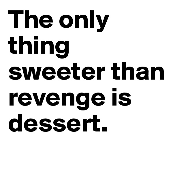 The only thing sweeter than revenge is dessert.