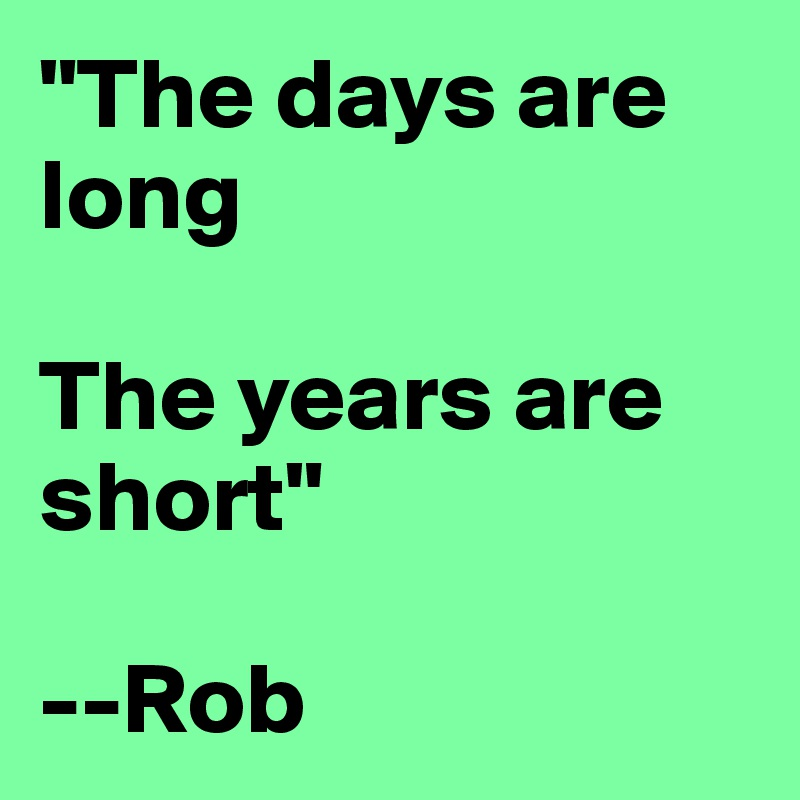 """""""The days are long  The years are short""""  --Rob"""
