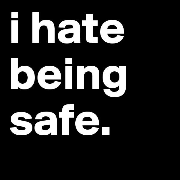 i hate being safe.