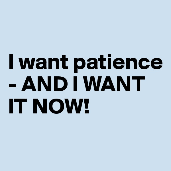 I want patience - AND I WANT IT NOW!