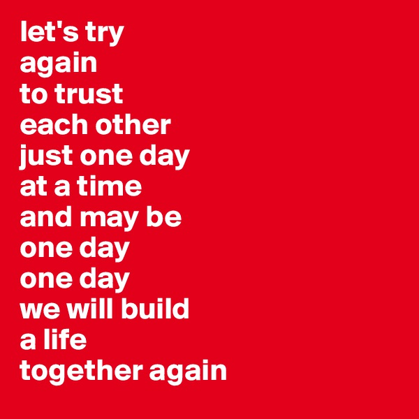 let's try again to trust  each other  just one day  at a time  and may be  one day  one day  we will build  a life  together again