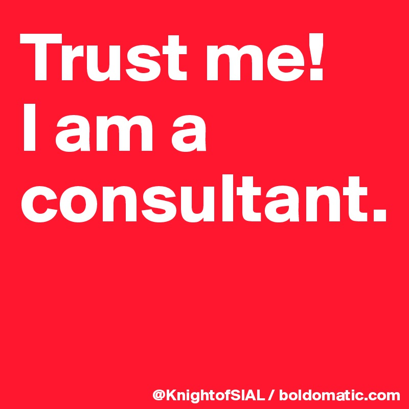 Trust me!  I am a consultant.