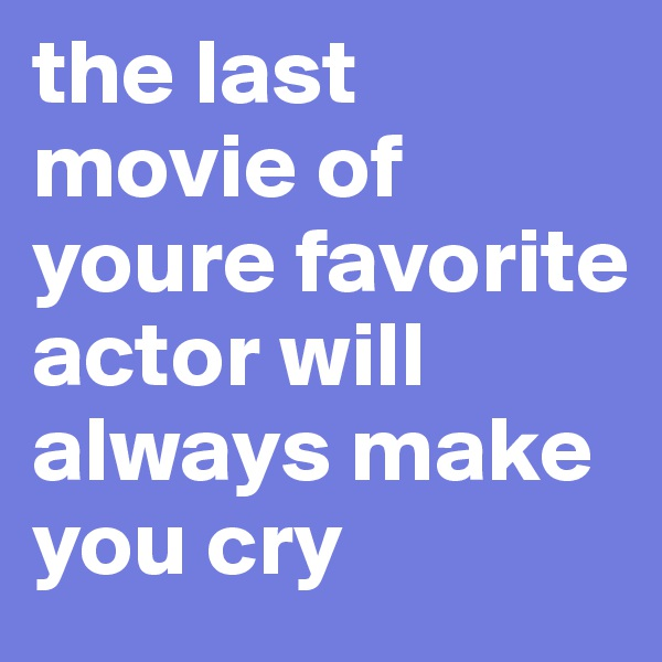 the last movie of youre favorite  actor will always make you cry