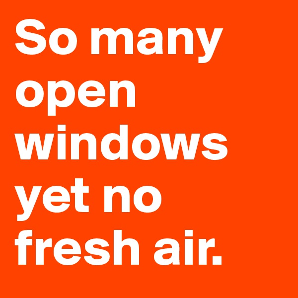 So many open windows yet no fresh air.