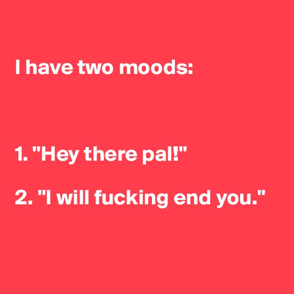 """I have two moods:    1. """"Hey there pal!""""  2. """"I will fucking end you."""""""