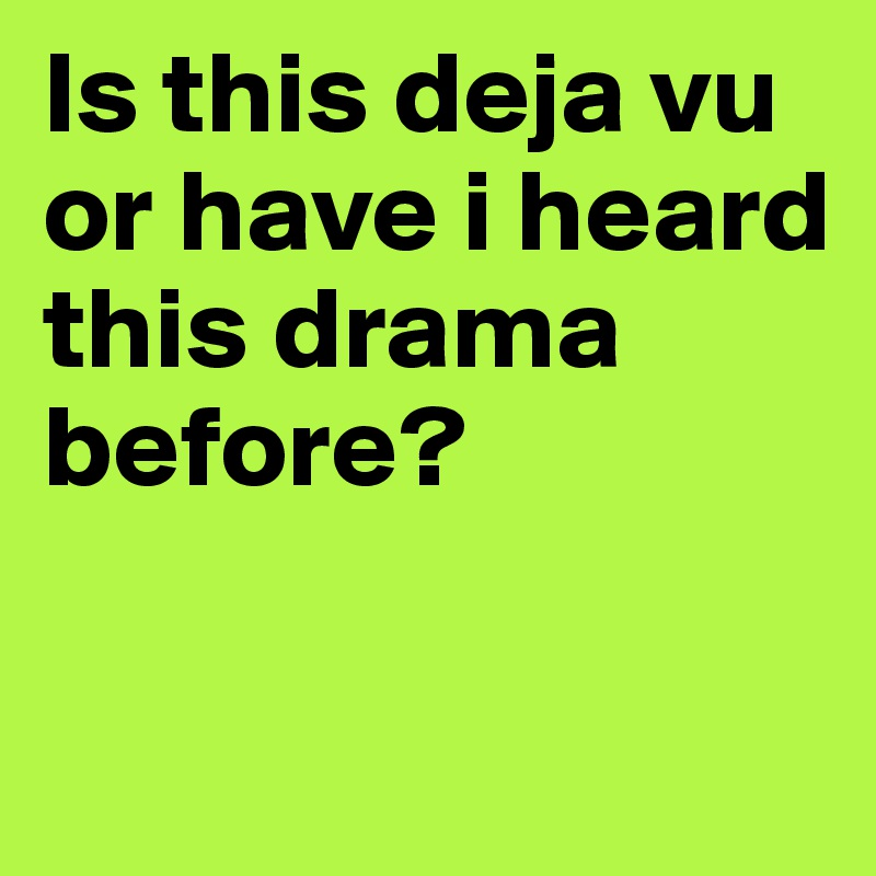 Is this deja vu or have i heard this drama before?