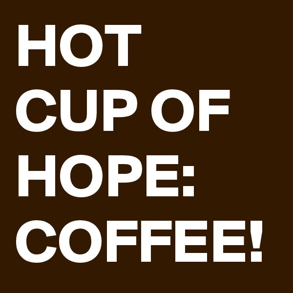 HOT CUP OF HOPE: COFFEE!