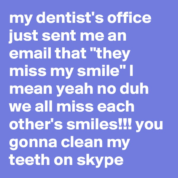 """my dentist's office just sent me an email that """"they miss my smile"""" I mean yeah no duh we all miss each other's smiles!!! you gonna clean my teeth on skype"""