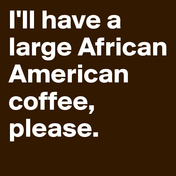 I'll have a large African American coffee, please.