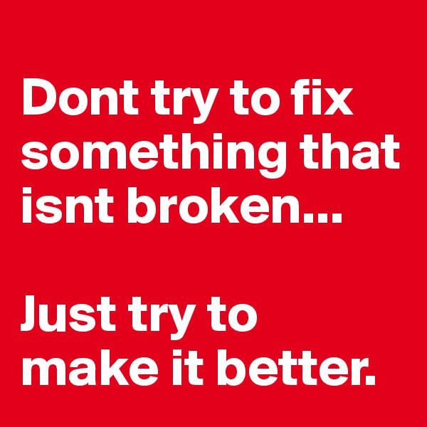 Dont try to fix something that isnt broken...  Just try to make it better.