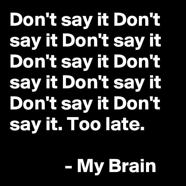 Don't say it Don't say it Don't say it Don't say it Don't say it Don't say it Don't say it Don't say it. Too late.                - My Brain