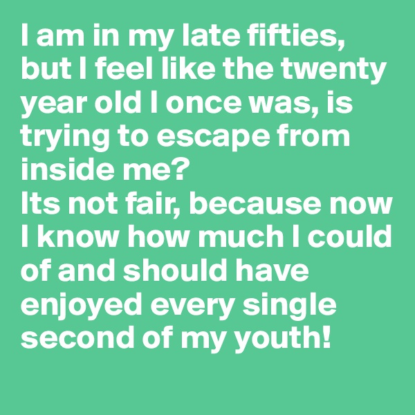 I am in my late fifties, but I feel like the twenty year old I once was, is trying to escape from inside me? Its not fair, because now I know how much I could of and should have enjoyed every single second of my youth!