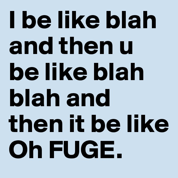 I be like blah and then u be like blah blah and then it be like Oh FUGE.