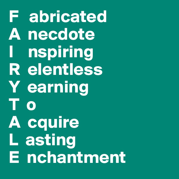F   abricated A  necdote I    nspiring R  elentless Y  earning T  o A  cquire L  asting E  nchantment