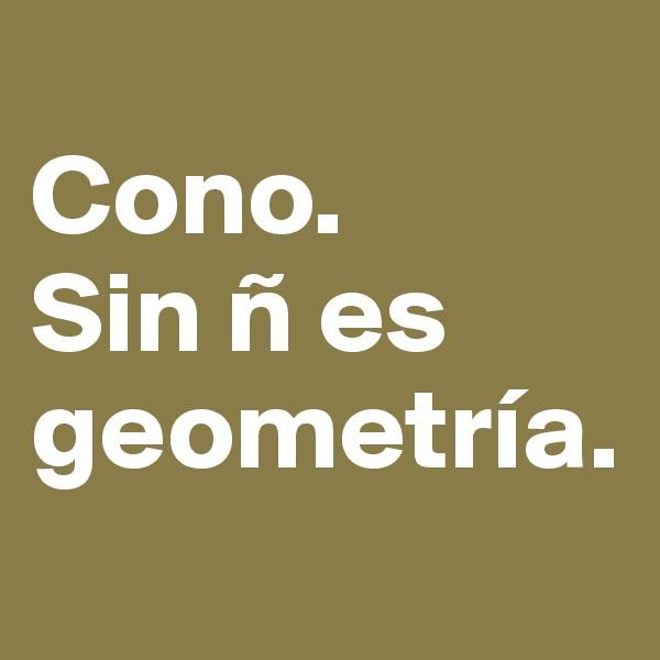 Cono. Sin ñ es geometría.