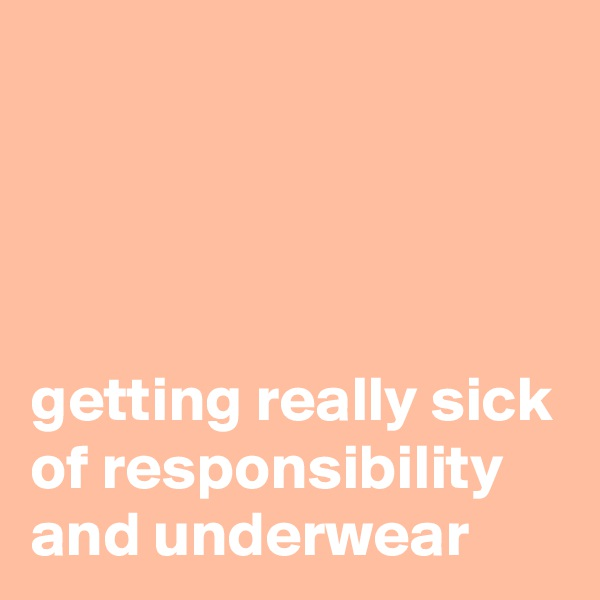 getting really sick of responsibility and underwear