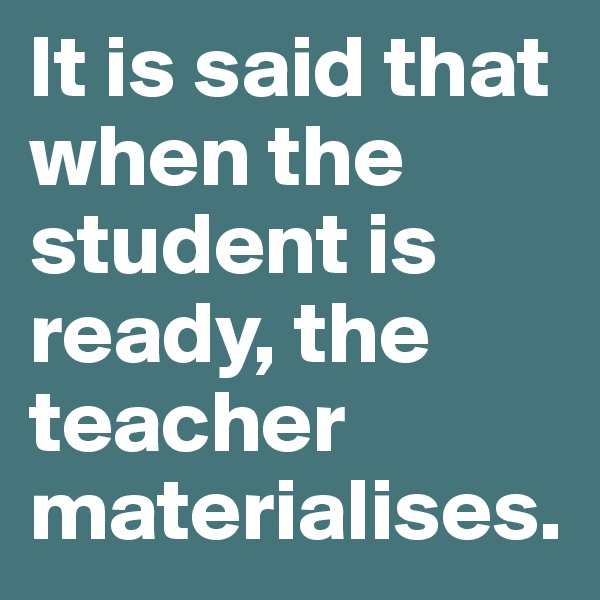 It is said that when the student is ready, the teacher materialises.
