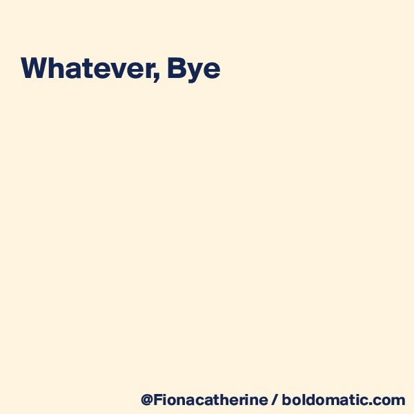 Whatever, Bye