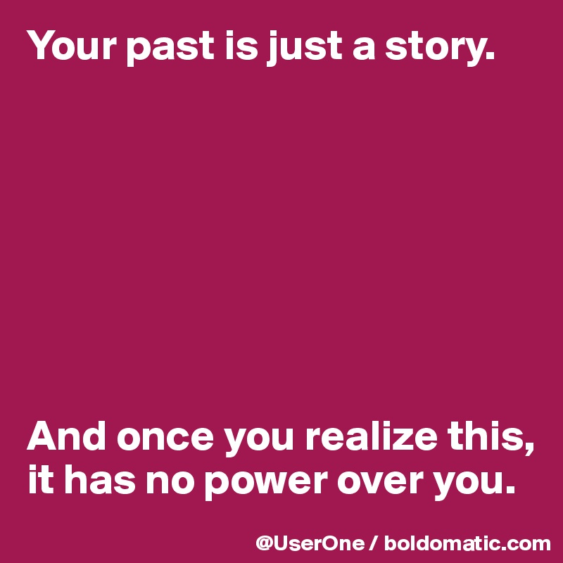 Your past is just a story.         And once you realize this, it has no power over you.