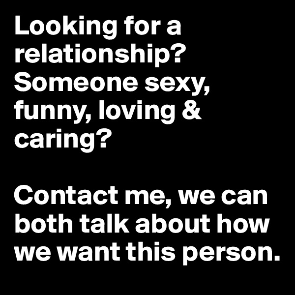 Looking for a relationship? Someone sexy, funny, loving & caring?   Contact me, we can both talk about how we want this person.