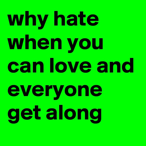 why hate when you can love and everyone get along