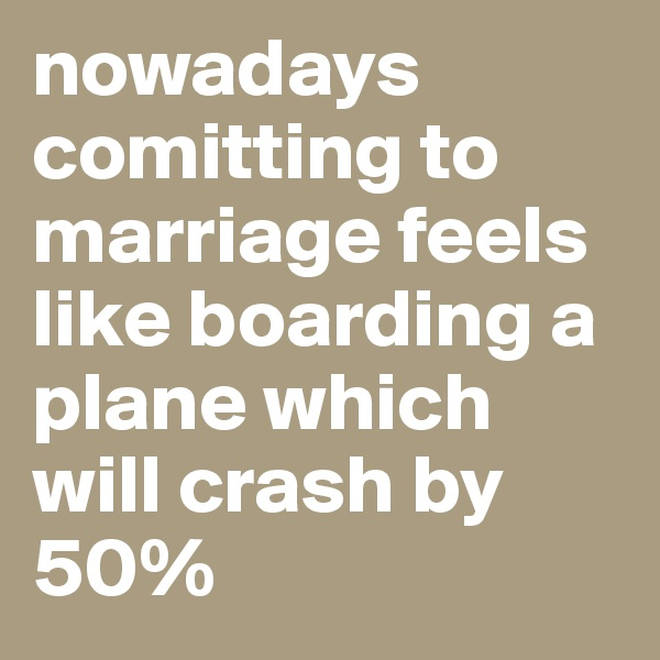 nowadays comitting to marriage feels like boarding a plane which will crash by 50%