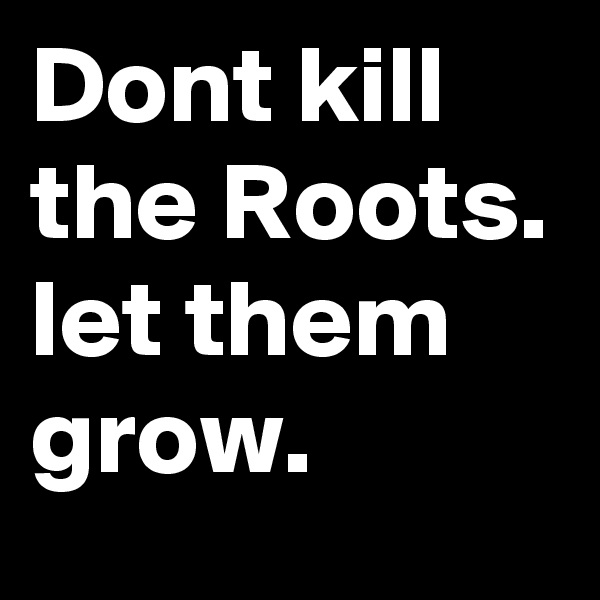 Dont kill the Roots. let them grow.