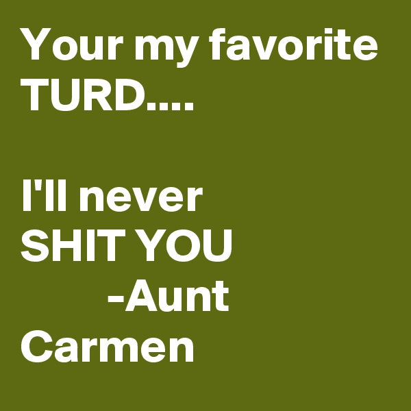 Your my favorite TURD....   I'll never  SHIT YOU           -Aunt Carmen